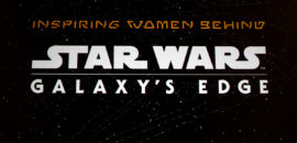 D23 Expo 2019: Inspiring Women Behind Star Wars: Galaxy's Edge